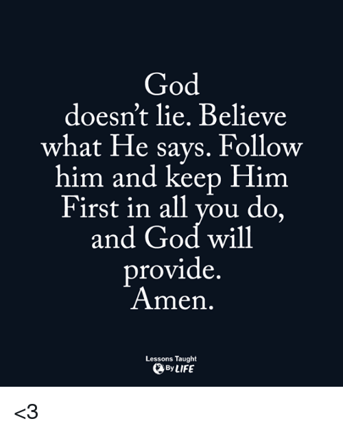 Memes, Providence, and 🤖: God  doesn't lie. Believe  what He says. Follow  him and keep Him  First in all you do,  and God will  provide  Amen.  Lessons Taught  By LIFE <3