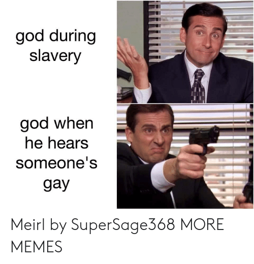 Dank, God, and Memes: god during  slavery  god when  he hears  someone's  gay Meirl by SuperSage368 MORE MEMES