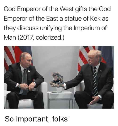 God, Memes, and 🤖: God Emperor of the West gifts the God  Emperor of the East a statue of Kek as  they discuss unifying the Imperium of  Man (2017, colorized.) So important, folks!