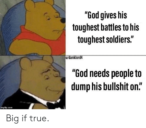 """God, Soldiers, and True: """"God gives his  toughest battles to his  toughest soldiers.""""  u/danklord4  """"God needs people to  dump his bullshit on.""""  imgflip.com Big if true."""