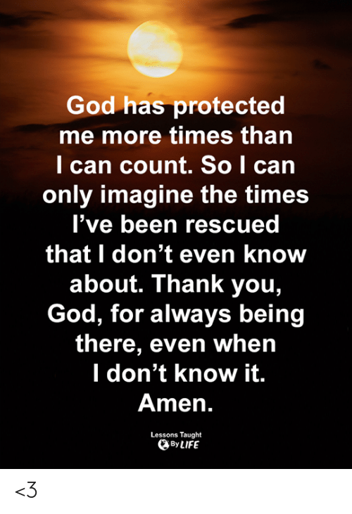 I Dont Even Know: God has protected  me more times than  l can count. So I can  only imagine the times  l've been rescued  that I don't even know  about. Thank you,  God, for always being  there, even whein  l don't know it.  Amen.  Lessons Taught  By LIFE <3
