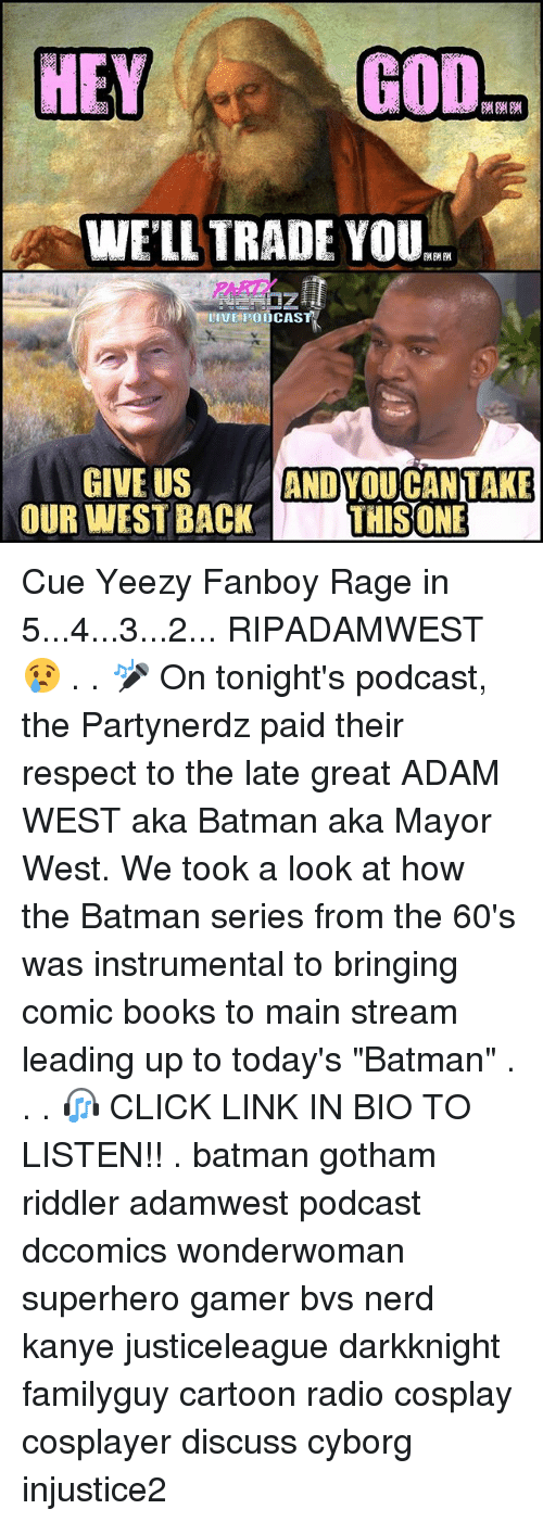 "Fanboying: GOD  HEY  WELL TRADE YOU  II HPOODCASTA  GIVE US  ANDYOU CAN TAKE  OUR WEST BACK  THIS ONE Cue Yeezy Fanboy Rage in 5...4...3...2... RIPADAMWEST 😢 . . 🎤 On tonight's podcast, the Partynerdz paid their respect to the late great ADAM WEST aka Batman aka Mayor West. We took a look at how the Batman series from the 60's was instrumental to bringing comic books to main stream leading up to today's ""Batman"" . . . 🎧 CLICK LINK IN BIO TO LISTEN!! . batman gotham riddler adamwest podcast dccomics wonderwoman superhero gamer bvs nerd kanye justiceleague darkknight familyguy cartoon radio cosplay cosplayer discuss cyborg injustice2"