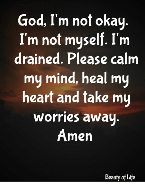 God, Life, and Memes: God, I'm not okay  I'm not myself. I'm  drained. Please calm  my mind, heal my  heart and take mu  worries away  Amen  Beauty of Life