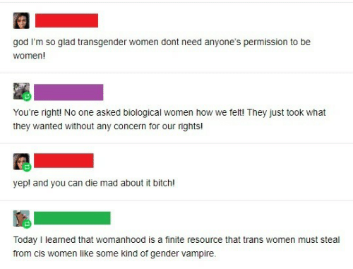 Kind: god I'm so glad transgender women dont need anyone's permission to be  women!  You're right! No one asked biological women how we felt! They just took what  they wanted without any concern for our rights!  yep! and you can die mad about it bitch!  Today I learned that womanhood is a finite resource that trans women must steal  from cis women like some kind of gender vampire.