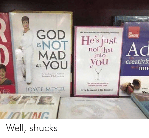 Nei: GOD  INOT  MAD  AT YOU  The mal-ilicapy rlations  p besteller  THE  CONCISE  He's just  Ad  not that  into  you  creativit  andinn  L  The  uth t  nder  diggay  JOYCE MEYER  Ealite  ER  Greg Behrendt &Liz Tuccillo  Nei  LIOVING Well, shucks
