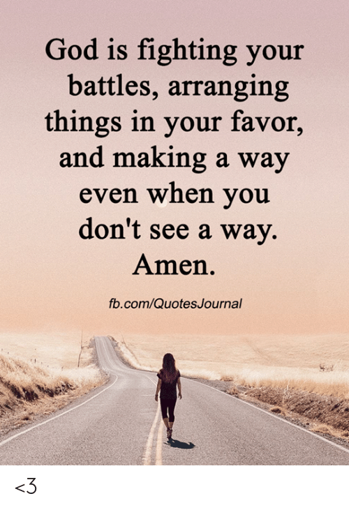 Is Fighting: God is fighting your  battles, arranging  things in your favor,  and making a way  even when you  don't see a way.  Amen.  fb.com/QuotesJournal <3