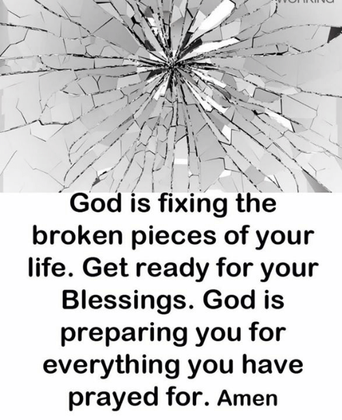 broken pieces: God is fixing the  broken pieces of your  life. Get ready for your  Blessings. God is  preparing you for  everything you have  prayed for. Amen