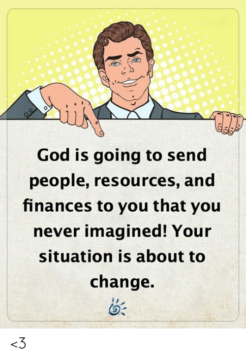 god is: God is going to send  people, resources, and  finances to you that you  never imagined! Your  situation is about to  change. <3