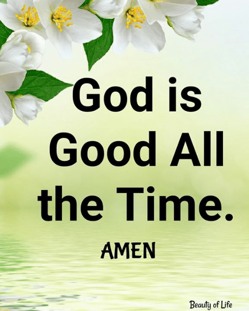 god is good: God is  Good All  the Time.  AMEN  Beauty of Life