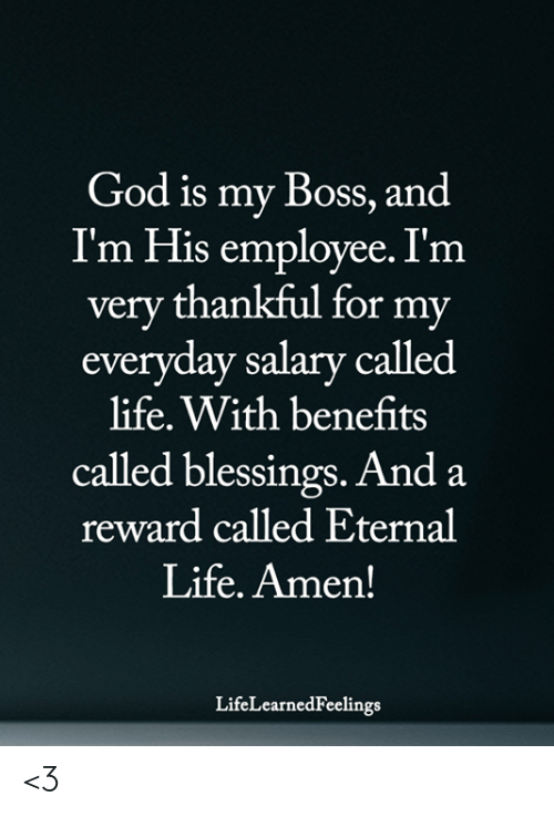 my boss: God is my Boss, and  I'm His employee. I'm  very thankful for my  everyday salary called  life. With benefits  called blessings. And a  reward called Eternal  Life. Amen!  LifeLearnedFeelings <3