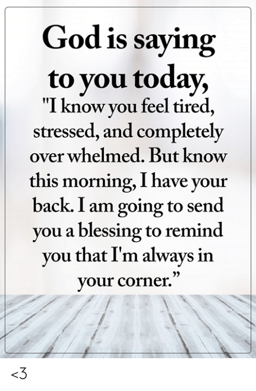 """I Have Your: God is saying  to you today,  """"I know you feel tired,  stressed, and completely  over whelmed. But know  this morning, I have your  back. I am going to send  you a blessing to remind  you that I'm always in  your corner."""" <3"""
