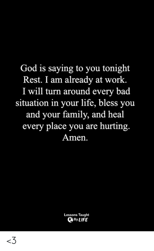 Bad, Family, and God: God is saying to you tonight  Rest. I am already at work.  I will turn around every bad  situation in your life, bless you  and your family, and heal  every place you are hurting  Amen.  Lessons Taught  By LIFE <3