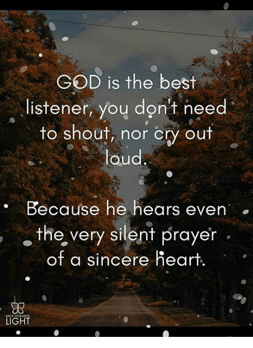 listener: GOD is the best  , listener, yoy don't need  to shout, nor cry out  loud  . Because he hears even  the, very silent prayer  of a sincere heart.  98  LIGHT  23  BACK TOw