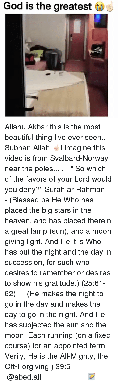 """the most beautiful thing ive ever: God is the greatest Allahu Akbar this is the most beautiful thing I've ever seen.. Subhan Allah ☝🏻I imagine this video is from Svalbard-Norway near the poles... . - """" So which of the favors of your Lord would you deny?"""" Surah ar Rahman . - (Blessed be He Who has placed the big stars in the heaven, and has placed therein a great lamp (sun), and a moon giving light. And He it is Who has put the night and the day in succession, for such who desires to remember or desires to show his gratitude.) (25:61-62) . - (He makes the night to go in the day and makes the day to go in the night. And He has subjected the sun and the moon. Each running (on a fixed course) for an appointed term. Verily, He is the All-Mighty, the Oft-Forgiving.) ﴿39:5﴾ ▃▃▃▃▃▃▃▃▃▃▃▃▃▃▃▃▃▃▃▃ @abed.alii 📝"""
