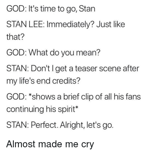 teaser: GOD: It's time to go, Stan  STAN LEE: Immediately? Just like  that?  GOD: What do you mean?  STAN: Don't I get a teaser scene after  my life's end credits?  GOD: *shows a brief clip of all his fans  continuing his spirit*  STAN: Perfect. Alright, let's go. Almost made me cry
