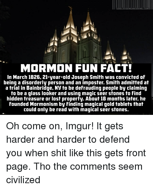 Facts, God, and Tablet: GOD LESSENGINEERING.COM  MORMON FUN FACT!  In March 1826, 21-year-old Joseph Smith was convicted of  being a disorderly person and an imposter. Smith admitted at  a trial in Bainbridge, Ny to be defrauding people by claiming  to be a glass looker and using magic seer stones to find  hidden treasure or lost property. About 18 months later, he  founded Mormonism by Finding magical gold tablets that  could only be read with magical seer stones Oh come on, Imgur! It gets harder and harder to defend you when shit like this gets front page. Tho the comments seem civilized