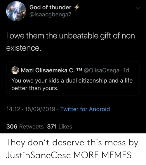 Android, Dank, and God: God of thunder  @isaacgbenga7  lowe them the unbeatable gift of non  existence.  @OlisaOsega 1d  Mazi Olisaemeka C. TM  You owe your kids a dual citizenship and a life  better than yours.  14:12 15/09/2019 Twitter for Android  306 Retweets 371 Likes They don't deserve this mess by JustinSaneCesc MORE MEMES