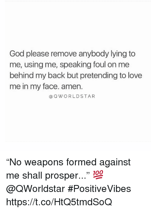 """God, Love, and Lying: God please remove anybody lying to  me, using me, speaking foul on me  behind my back but pretending to love  me in my face. amen.  @OWORLDSTAR """"No weapons formed against me shall prosper..."""" 💯 @QWorldstar #PositiveVibes https://t.co/HtQ5tmdSoQ"""