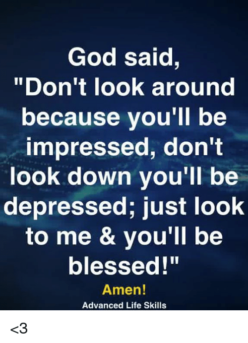 "Blessed, God, and Life: God said,  ""Don't look around  because you'll be  impressed, don't  look down you'll be  depressed; just look  to me & you'll be  blessed!""  Amen!  Advanced Life Skills <3"