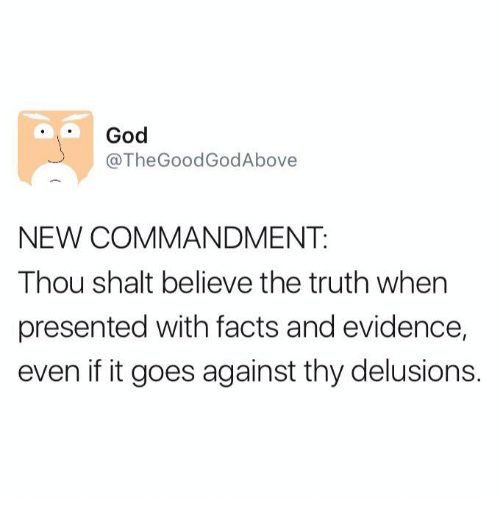 Delusion: God  @The Good GodAbove  NEW COMMANDMENT.  Thou shalt believe the truth when  presented with facts and evidence,  even if it goes against thy delusions.