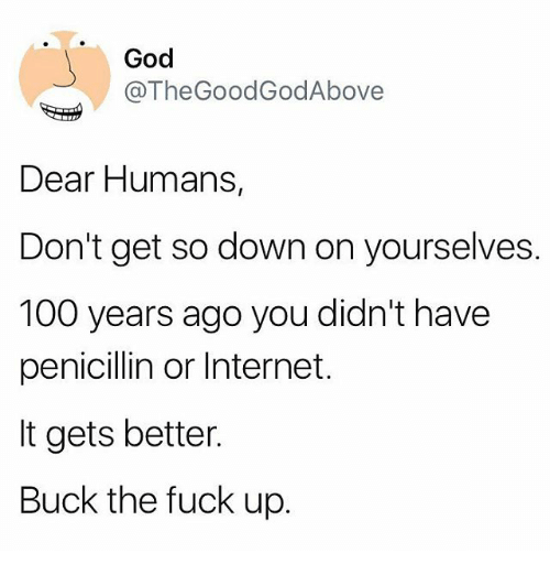 Bucked: God  @TheGoodGodAbove  Dear Humans,  Don't get so down on yourselves.  100 years ago you didn't have  penicillin or Internet.  It gets better.  Buck the fuck up.