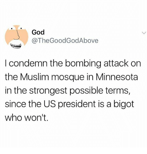 God, Memes, and Muslim: God  @TheGoodGodAbove  I condemn the bombing attack on  the Muslim mosque in Minnesota  in the strongest possible terms,  since the US president is a bigot  who won't.