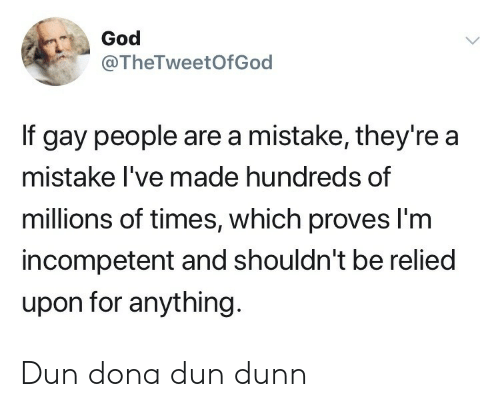 God, Gay, and Times: God  @TheTweetOfGod  If gay people are a mistake, they're a  mistake I've made hundreds of  millions of times, which proves l'm  incompetent and shouldn't be relied  upon for anything. Dun dona dun dunn