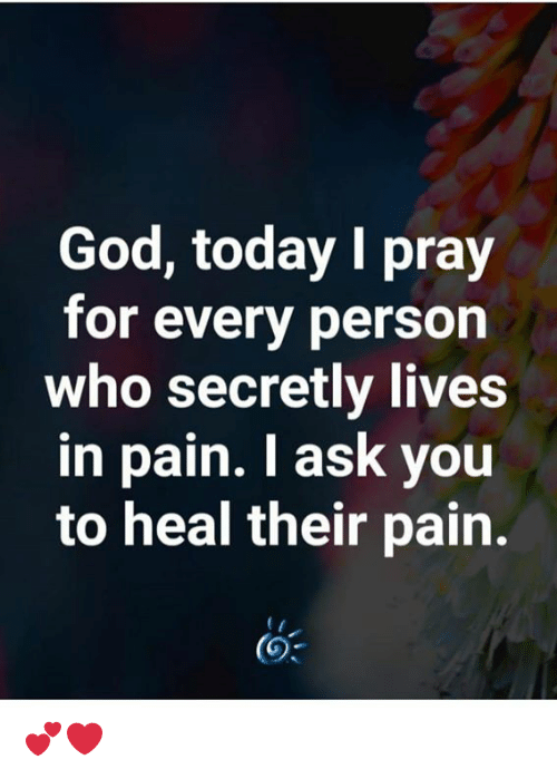 God, Memes, and Today: God, today I pray  for every person  who secretly lives  in pain. I ask you  to heal their pain. 💕❤️