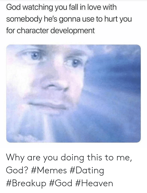 development: God watching you fall in love with  somebody he's gonna use to hurt you  for character development Why are you doing this to me, God? #Memes #Dating #Breakup #God #Heaven