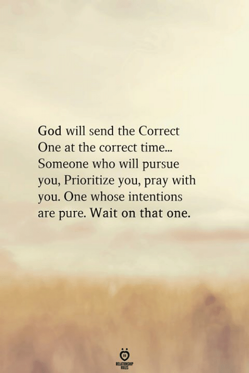 God, Time, and Who: God will send the Correct  One at the correct time..  Someone who will pursue  you, Prioritize you, pray with  you. One whose intentions  are pure. Wait on that one.  RELATIONGHP