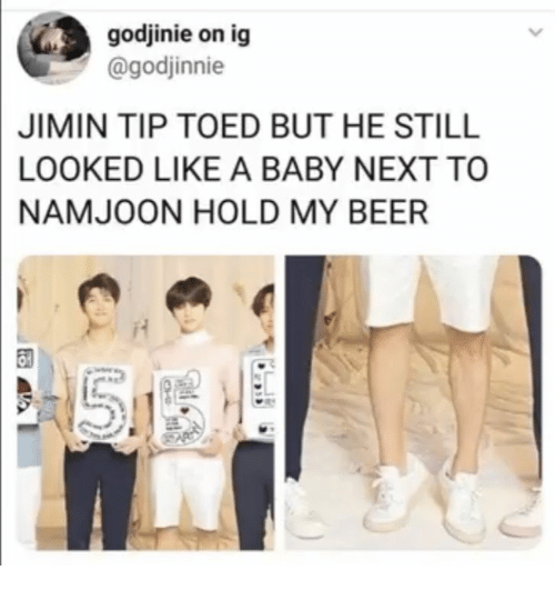 Beer, Baby, and Next: godjinie on ig  @godjinnie  JIMIN TIP TOED BUT HE STILL  LOOKED LIKE A BABY NEXT TO  NAMJOON HOLD MY BEER