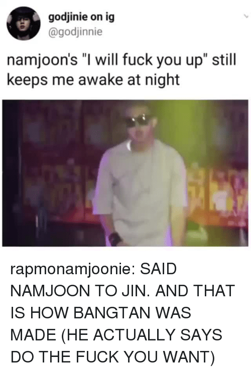"Fuck You, Tumblr, and Blog: godjinie on ig  @godjinnie  namjoon's ""I will fuck you up"" still  keeps me awake at night rapmonamjoonie: SAID NAMJOON TO JIN. AND THAT IS HOW BANGTAN WAS MADE (HE ACTUALLY SAYS DO THE FUCK YOU WANT)"