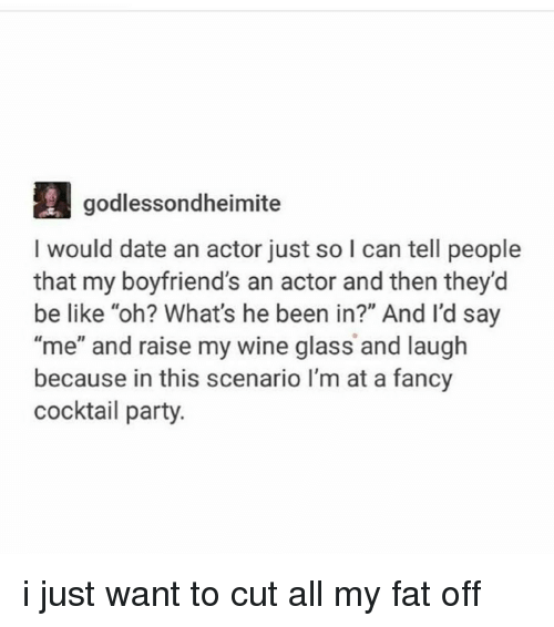 """Be Like, Dating, and Ironic: godlessondheimite  I would date an actor just so I can tell people  that my boyfriend's an actor and then they'd  be like """"oh? What's he been in?"""" And I'd say  """"me"""" and raise my wine glass and laugh  because in this scenario I'm at a fancy  cocktail party i just want to cut all my fat off"""