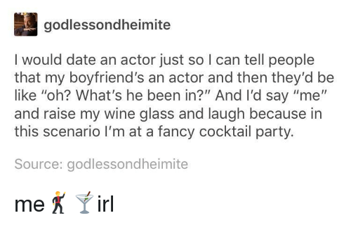 "Be Like, Party, and Wine: godlessondheimite  I would date an actor just so I can tell people  that my boyfriend's an actor and then they'd be  like ""oh? What's he been in?"" And I'd say ""me""  and raise my wine glass and laugh because in  this scenario I'm at a fancy cocktail party.  Source: godlessondheimite me🕺🍸irl"