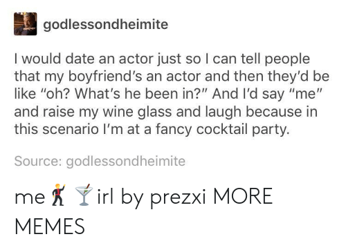 """Be Like, Dank, and Memes: godlessondheimite  I would date an actor just so I can tell people  that my boyfriend's an actor and then they'd be  like """"oh? What's he been in?"""" And I'd say """"me""""  and raise my wine glass and laugh because in  this scenario I'm at a fancy cocktail party.  Source: godlessondheimite me🕺🍸irl by prezxi MORE MEMES"""
