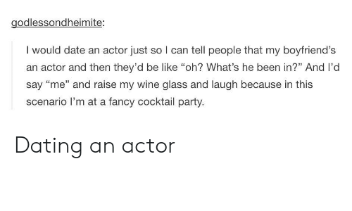 """Be Like, Dating, and Party: godlessondheimite:  I would date an actor just so I can tell people that my boyfriend's  an actor and then they'd be like """"oh? What's he been in?"""" And l'd  say """"me"""" and raise my wine glass and laugh because in this  scenario I'm at a fancy cocktail party. Dating an actor"""