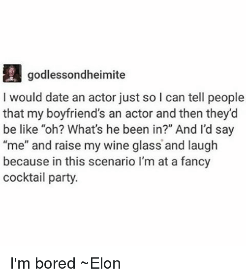 """Be Like, Dating, and Memes: godlessondheimite  I would date an actor just so l can tell people  that my boyfriend's an actor and then they'd  be like """"oh? What's he been in?"""" And I'd say  me"""" and raise my wine glass and laugh  because in this scenario l'm at a fancy  cocktail party. I'm bored ~Elon"""