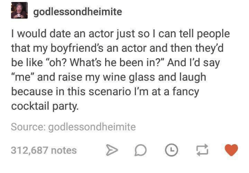 """Be Like, Party, and Wine: godlessondheimite  I would date an actor just so l can tell people  that my boyfriend's an actor and then they'd  be like """"oh? What's he been in?"""" And I'd say  """"me"""" and raise my wine glass and laugh  because in this scenario I'm at a fancy  cocktail party.  Source: godlessondheimite  312,687 notes > 。"""