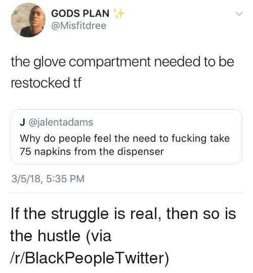 Blackpeopletwitter, Fucking, and Struggle: GODS PLAN  @Misfitdree  the glove compartment needed to be  restocked tf  J @jalentadams  Why do people feel the need to fucking take  75 napkins from the dispenser  3/5/18, 5:35 PM <p>If the struggle is real, then so is the hustle (via /r/BlackPeopleTwitter)</p>