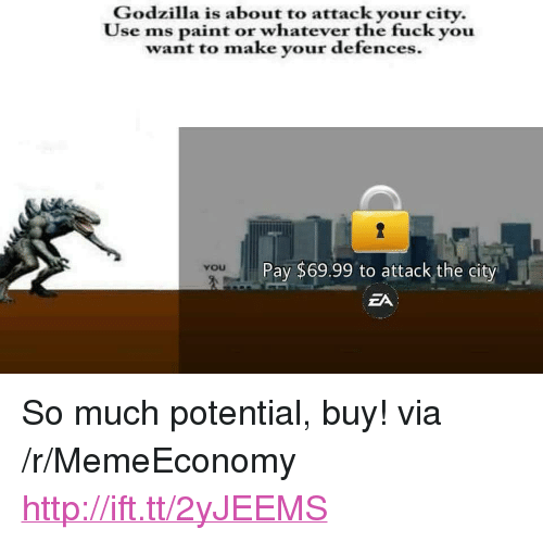 """the fuck you want: Godzilla is about to attack your city.  Use ms paint or whateve  r the fuck you  want to make your defences.  Pay $69.99 to attack the city  ZA  yoU <p>So much potential, buy! via /r/MemeEconomy <a href=""""http://ift.tt/2yJEEMS"""">http://ift.tt/2yJEEMS</a></p>"""