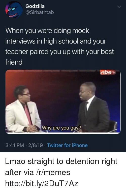 Detention: Godzilla  @Sirbathtab  When you were doing mock  interviews in high school and your  teacher paired you up with your best  friend  Why are you gay?  3:41 PM -2/8/19 Twitter for iPhone Lmao straight to detention right after via /r/memes http://bit.ly/2DuT7Az