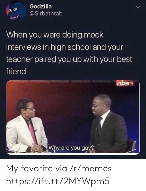 Best Friend, Godzilla, and Memes: Godzilla  @Sirbathtab  When you were doing mock  interviews in high school and your  teacher paired you up with your best  friend  abs  Why are you gay? My favorite via /r/memes https://ift.tt/2MYWpm5