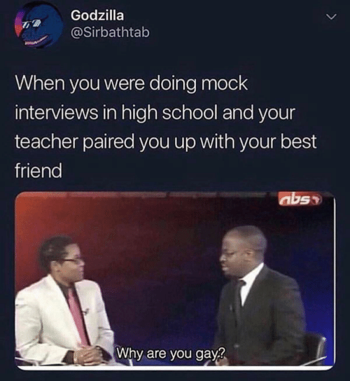 Best Friend, Godzilla, and School: Godzilla  @Sirbathtab  When you were doing mock  interviews in high school and your  teacher paired you up with your best  friend  abs  Why are you gay?