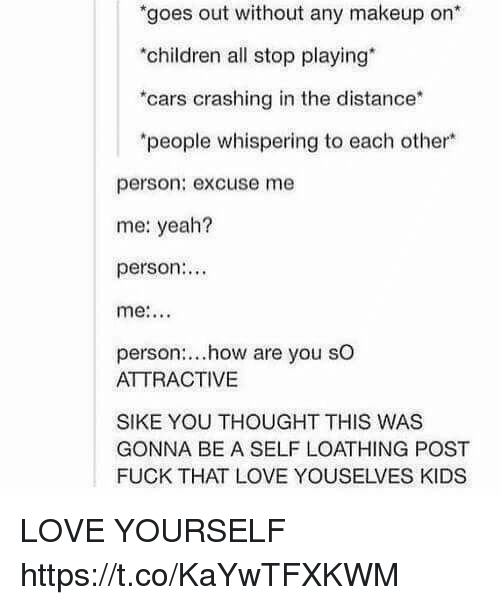 Cars, Children, and Love: goes out without any makeup on*  children all stop playing*  cars crashing in the distance*  people whispering to each other  person: excuse me  me: yeah?  person..  person:..how are you sO  ATTRACTIVE  SIKE YOU THOUGHT THIS WAS  GONNA BE A SELF LOATHING POST  FUCK THAT LOVE YOUSELVES KIDS LOVE YOURSELF https://t.co/KaYwTFXKWM