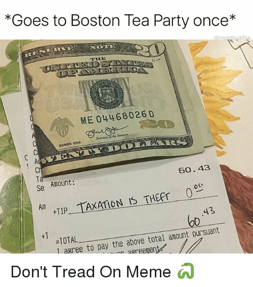 Dont Tread On: *Goes to Boston Tea Party once*  ME 04468026 D  Secretary of the Treasury  SERES 2013  Ci  Ta  Se  Amount:  60.43  Am  TIP TAXATION IS THEFT c  43  o0  +T  =TOTAL  I agree to pay the above total amount pursuant  aree to pay the above total amountD  r agreement Don't Tread On Meme 🐍