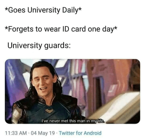 Android, Twitter, and May 19: *Goes University Daily*  *Forgets to wear ID card one day*  University guards:  I've never met this man in mylife  11:33 AM 04 May 19 Twitter for Android
