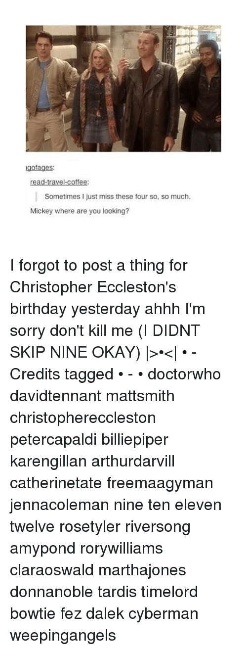 christophe: gofages:  ravel.  coffee:  Sometimes I just miss these four so, so much.  Mickey where are you looking? I forgot to post a thing for Christopher Eccleston's birthday yesterday ahhh I'm sorry don't kill me (I DIDNT SKIP NINE OKAY)  >•<  • - Credits tagged • - • doctorwho davidtennant mattsmith christophereccleston petercapaldi billiepiper karengillan arthurdarvill catherinetate freemaagyman jennacoleman nine ten eleven twelve rosetyler riversong amypond rorywilliams claraoswald marthajones donnanoble tardis timelord bowtie fez dalek cyberman weepingangels