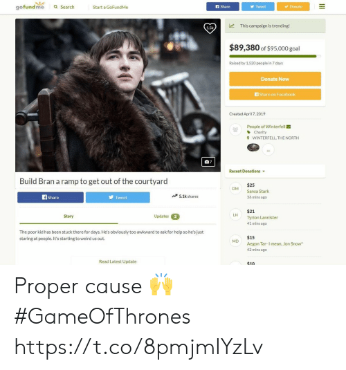 Gofundme: gofundme  a Search  Start a GoFundMe  f Share  Tweet  Donate  This campaign is trending!  1.5k  $89,380 of $95,000 goal  Raised by 1,520 peopie in 7 days  Donate Now  Share on Facebook  Created April 7, 2019  People of Winterfell  Charity  WINTERFELL, THE NORTH  9  07  Recent Donations  Build Bran a ramp to get out of the courtyard  $25  Sansa Stark  36 mins ago  DM  Tweet  5.1k shares  Share  $21  Tyrion Lannister  41 mins ago  LH  Updates  Story  2  The poor kid has been stuck there for days. He's obviously too awkward to ask for help so he's just  staring at people. It's starting to weird us out  $15  M  Aegon Tar-I mean, Jon Snow  42 mins ago  Read Latest Update  $10 Proper cause 🙌 #GameOfThrones https://t.co/8pmjmIYzLv