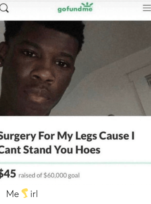Gofundme: gofundme  Surgery For My Legs Cause I  Cant Stand You Hoes  $45 raised of $60,000 goal Me🦵irl