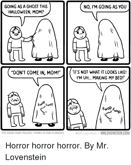 """Lovenstein: GOING AS A GHOST THIS  HALLOWEEN, MOM?  NO, IM GOING AS YOU  DON'T COME IN, MOM!""""  IT'S NOT WHAT IT LOOKS LIKE!  I'M UH... MAKING MY BED!""""  Cu Fuo?  NO  THIS COMIC MADE POSSIBLE THANKS TO ERIK BLOMBERG  @MrLovenstein·MRLOVENSTEIN.COM Horror horror horror.  By Mr. Lovenstein"""